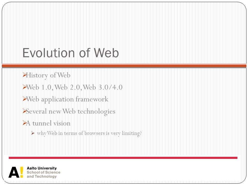 Evolution of Web  History of Web  Web 1.0, Web 2.0, Web 3.0/4.0  Web application framework  Several new Web technologies  A tunnel vision  why Web in terms of browsers is very limiting