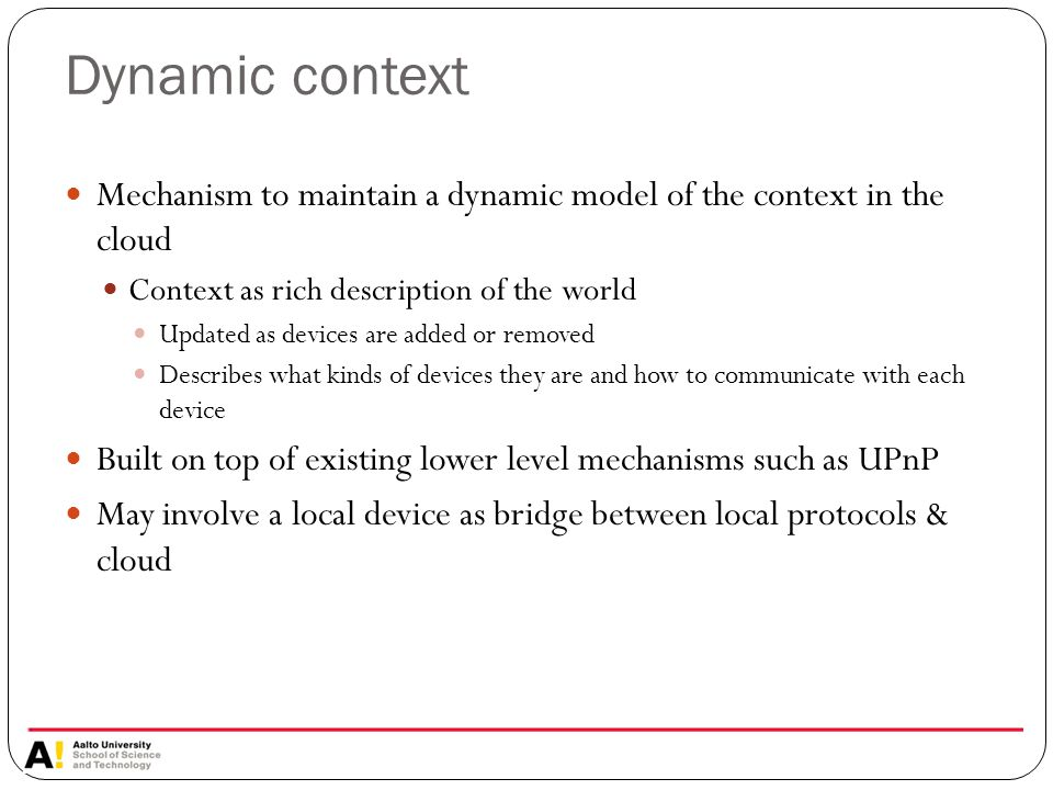 Dynamic context Mechanism to maintain a dynamic model of the context in the cloud Context as rich description of the world Updated as devices are added or removed Describes what kinds of devices they are and how to communicate with each device Built on top of existing lower level mechanisms such as UPnP May involve a local device as bridge between local protocols & cloud