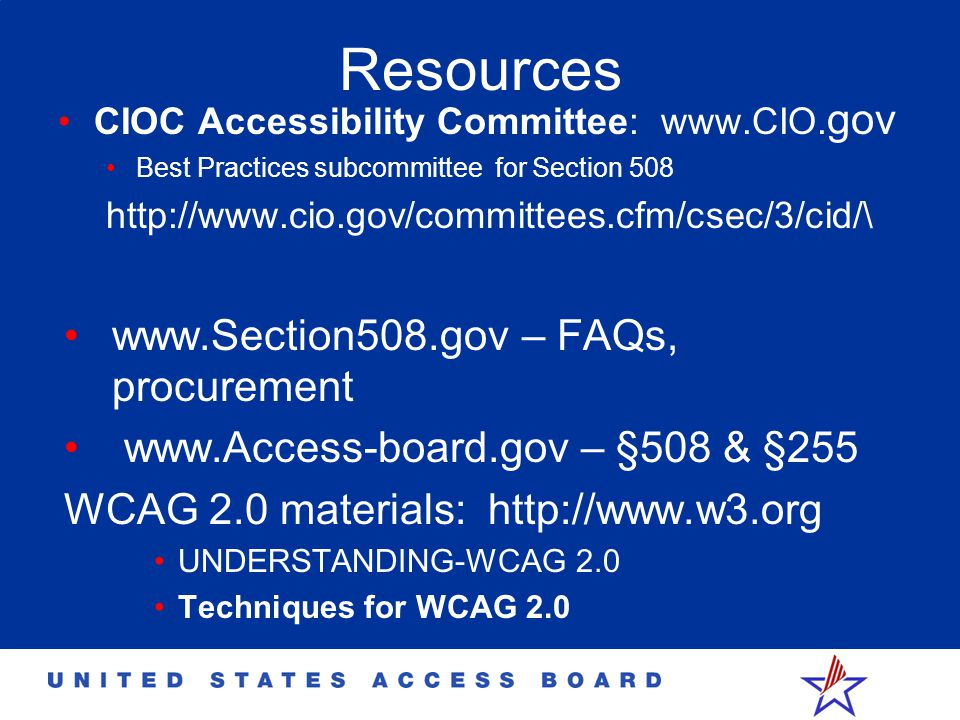 Resources CIOC Accessibility Committee: www.CIO. gov Best Practices subcommittee for Section 508 http://www.cio.gov/committees.cfm/csec/3/cid/\ www.Se