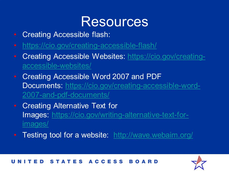 Resources Creating Accessible flash: https://cio.gov/creating-accessible-flash/ Creating Accessible Websites: https://cio.gov/creating- accessible-websites/https://cio.gov/creating- accessible-websites/ Creating Accessible Word 2007 and PDF Documents: https://cio.gov/creating-accessible-word- 2007-and-pdf-documents/https://cio.gov/creating-accessible-word- 2007-and-pdf-documents/ Creating Alternative Text for Images: https://cio.gov/writing-alternative-text-for- images/https://cio.gov/writing-alternative-text-for- images/ Testing tool for a website: http://wave.webaim.org/http://wave.webaim.org/