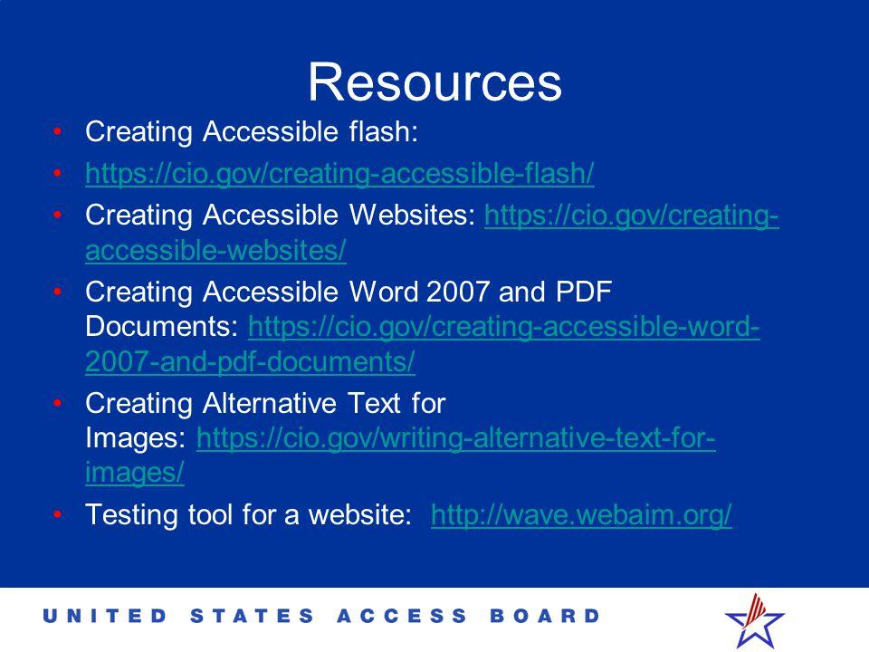 Resources Creating Accessible flash: https://cio.gov/creating-accessible-flash/ Creating Accessible Websites: https://cio.gov/creating- accessible-web