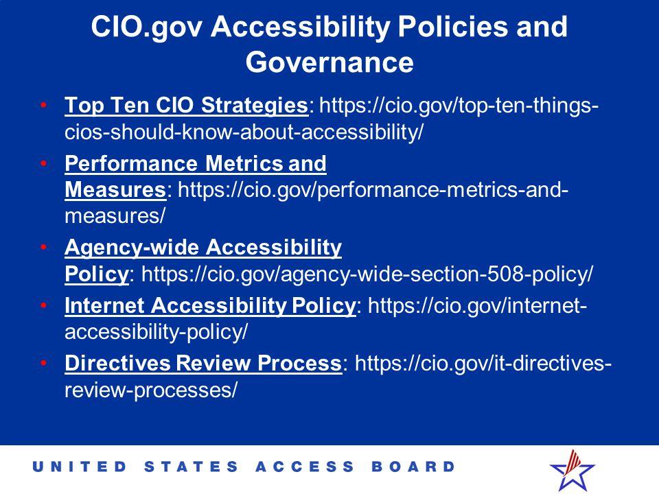 CIO.gov Accessibility Policies and Governance Top Ten CIO Strategies: https://cio.gov/top-ten-things- cios-should-know-about-accessibility/ Performance Metrics and Measures: https://cio.gov/performance-metrics-and- measures/ Agency-wide Accessibility Policy: https://cio.gov/agency-wide-section-508-policy/ Internet Accessibility Policy: https://cio.gov/internet- accessibility-policy/ Directives Review Process: https://cio.gov/it-directives- review-processes/