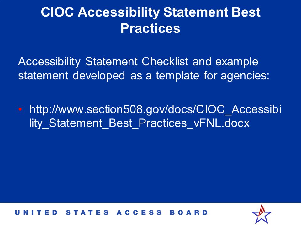 CIOC Accessibility Statement Best Practices Accessibility Statement Checklist and example statement developed as a template for agencies: http://www.section508.gov/docs/CIOC_Accessibi lity_Statement_Best_Practices_vFNL.docx