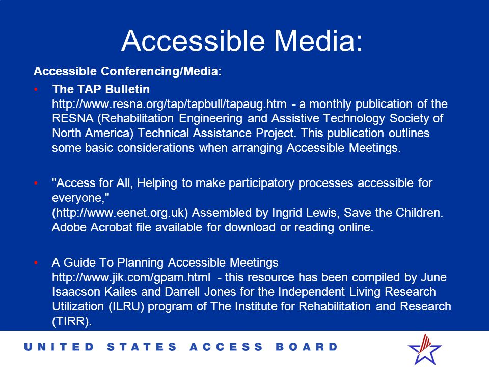 Accessible Media: Accessible Conferencing/Media: The TAP Bulletin http://www.resna.org/tap/tapbull/tapaug.htm - a monthly publication of the RESNA (Rehabilitation Engineering and Assistive Technology Society of North America) Technical Assistance Project.
