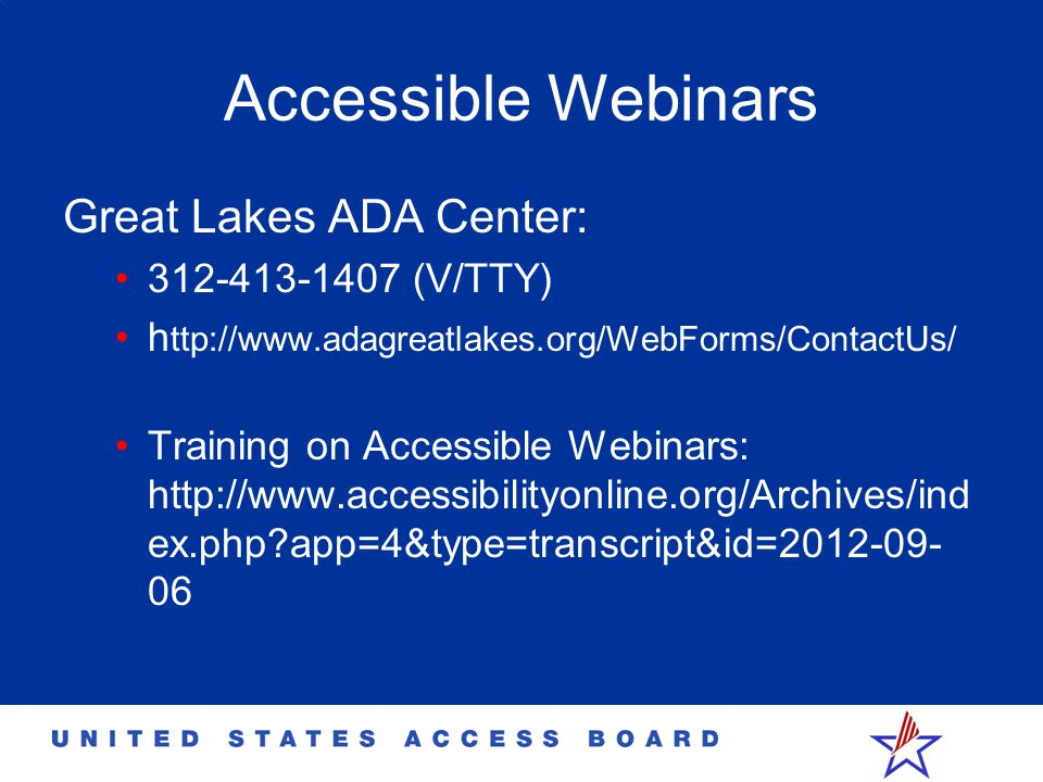 Accessible Webinars Great Lakes ADA Center: 312-413-1407 (V/TTY) h ttp://www.adagreatlakes.org/WebForms/ContactUs/ Training on Accessible Webinars: ht