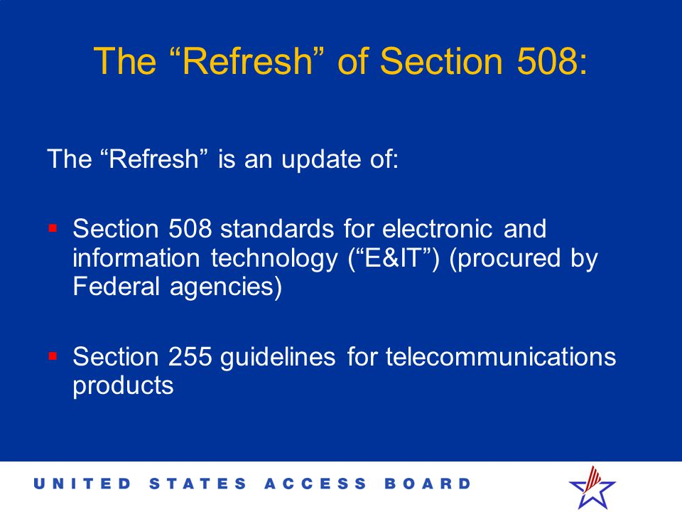The Refresh of Section 508: The Refresh is an update of:  Section 508 standards for electronic and information technology ( E&IT ) (procured by Federal agencies)  Section 255 guidelines for telecommunications products