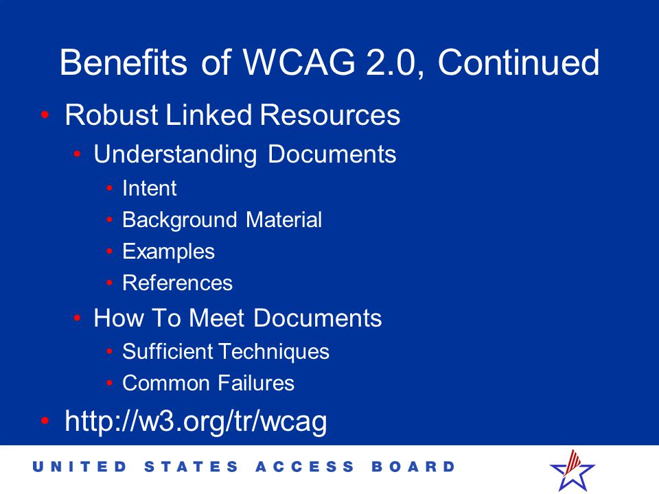 Benefits of WCAG 2.0, Continued Robust Linked Resources Understanding Documents Intent Background Material Examples References How To Meet Documents S