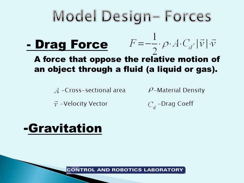 -Material Density-Cross-sectional area -Drag Coeff-Velocity Vector - Gravitation - Drag Force A force that oppose the relative motion of an object through a fluid (a liquid or gas).