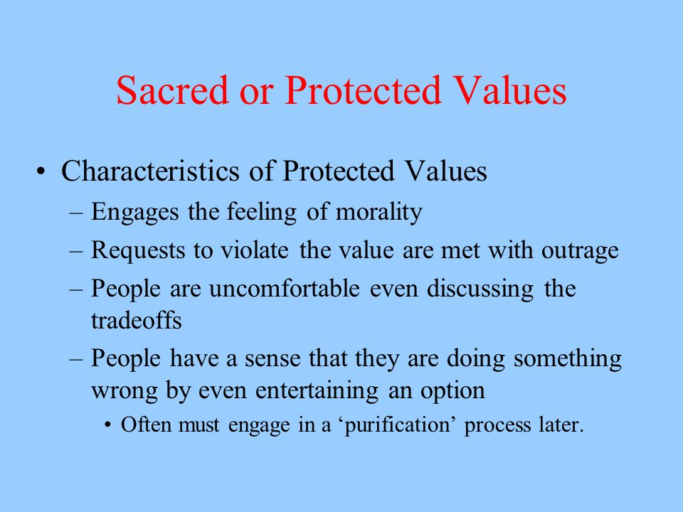 Sacred or Protected Values Characteristics of Protected Values –Engages the feeling of morality –Requests to violate the value are met with outrage –People are uncomfortable even discussing the tradeoffs –People have a sense that they are doing something wrong by even entertaining an option Often must engage in a 'purification' process later.