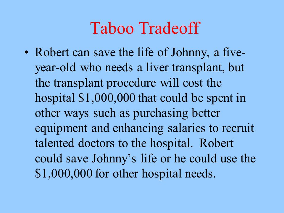 Taboo Tradeoff Robert can save the life of Johnny, a five- year-old who needs a liver transplant, but the transplant procedure will cost the hospital