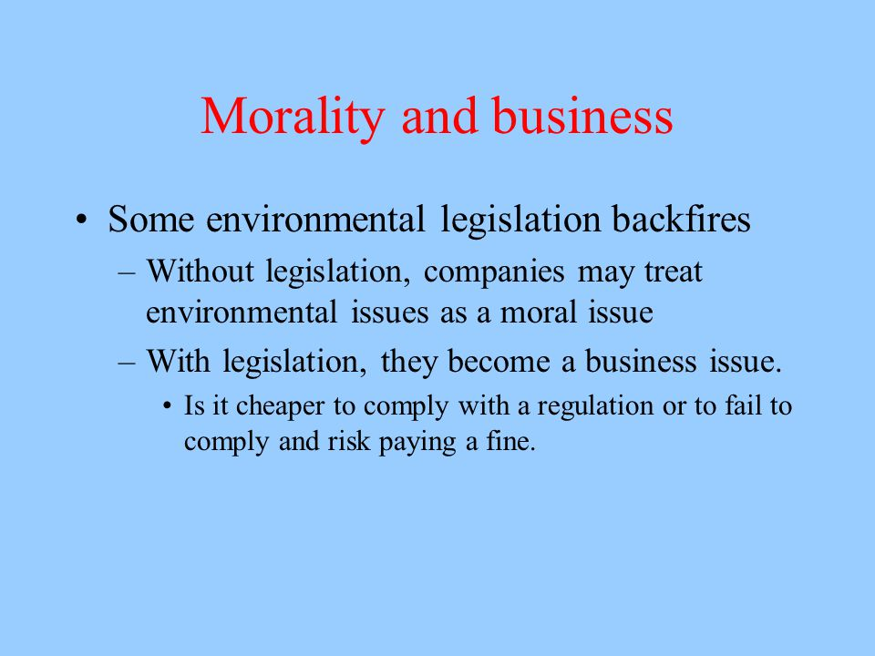 Morality and business Some environmental legislation backfires –Without legislation, companies may treat environmental issues as a moral issue –With legislation, they become a business issue.