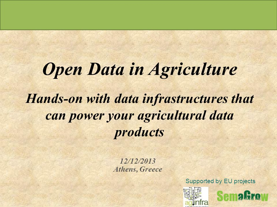 Supported by EU projects 12/12/2013 Athens, Greece Open Data in Agriculture Hands-on with data infrastructures that can power your agricultural data products