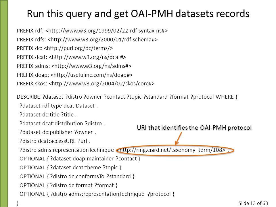 Slide 13 of 63 PREFIX rdf: PREFIX rdfs: PREFIX dc: PREFIX dcat: PREFIX adms: PREFIX doap: PREFIX skos: DESCRIBE ?dataset ?distro ?owner ?contact ?topi