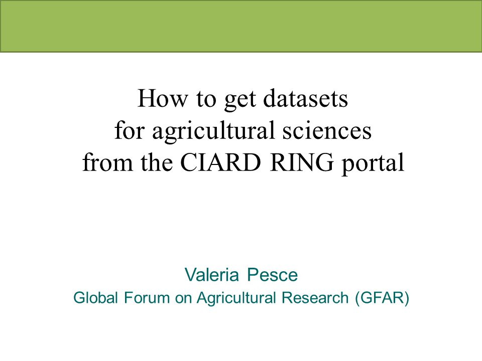 Valeria Pesce Global Forum on Agricultural Research (GFAR) How to get datasets for agricultural sciences from the CIARD RING portal