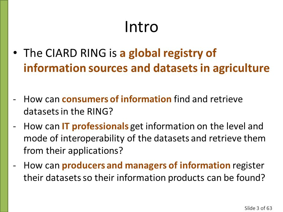 Slide 3 of 63 Intro The CIARD RING is a global registry of information sources and datasets in agriculture -How can consumers of information find and retrieve datasets in the RING.