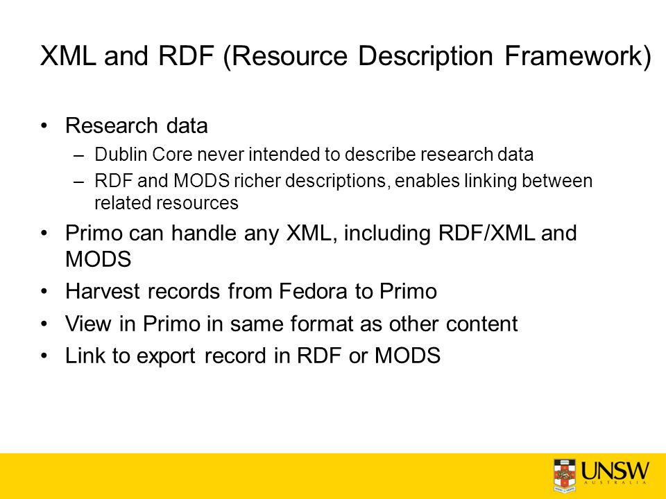 XML and RDF (Resource Description Framework) Research data –Dublin Core never intended to describe research data –RDF and MODS richer descriptions, enables linking between related resources Primo can handle any XML, including RDF/XML and MODS Harvest records from Fedora to Primo View in Primo in same format as other content Link to export record in RDF or MODS