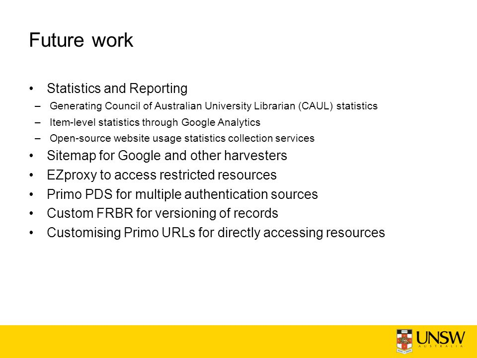 Future work Statistics and Reporting –Generating Council of Australian University Librarian (CAUL) statistics –Item-level statistics through Google Analytics –Open-source website usage statistics collection services Sitemap for Google and other harvesters EZproxy to access restricted resources Primo PDS for multiple authentication sources Custom FRBR for versioning of records Customising Primo URLs for directly accessing resources