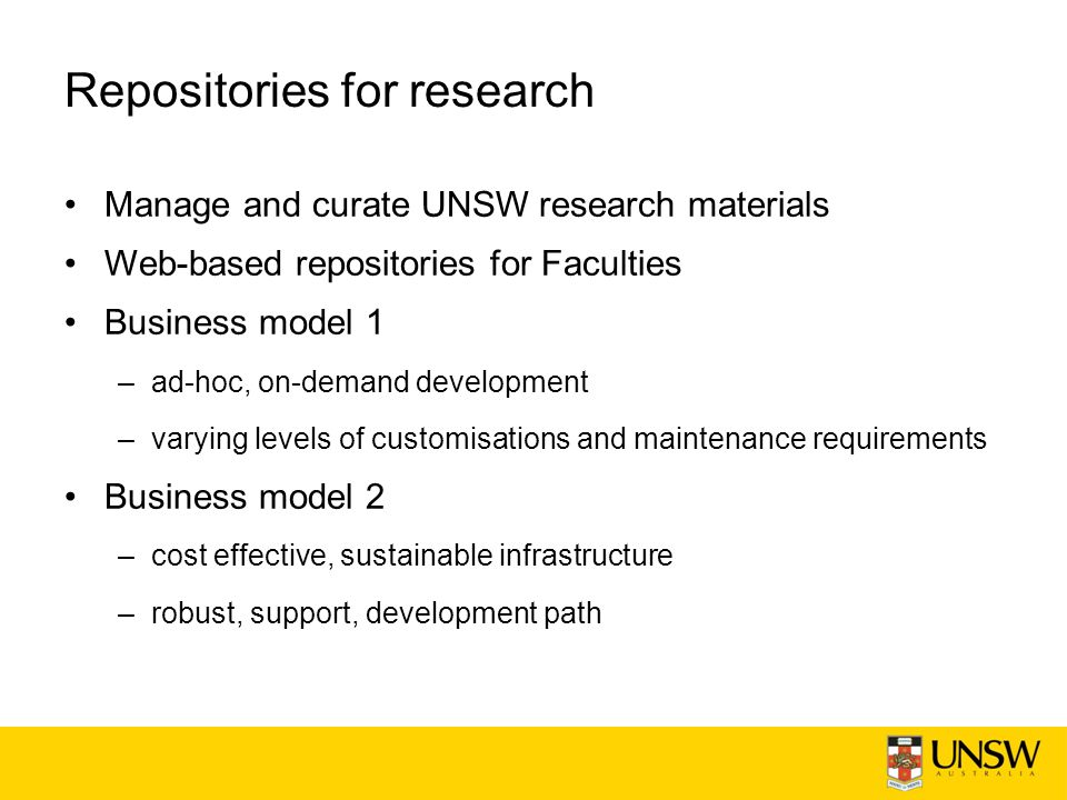 Repositories for research Manage and curate UNSW research materials Web-based repositories for Faculties Business model 1 –ad-hoc, on-demand development –varying levels of customisations and maintenance requirements Business model 2 –cost effective, sustainable infrastructure –robust, support, development path