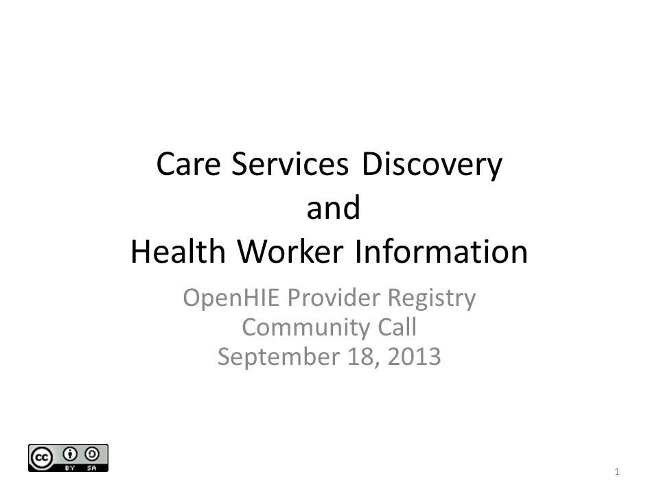 Care Services Discovery and Health Worker Information OpenHIE Provider Registry Community Call September 18, 2013 1