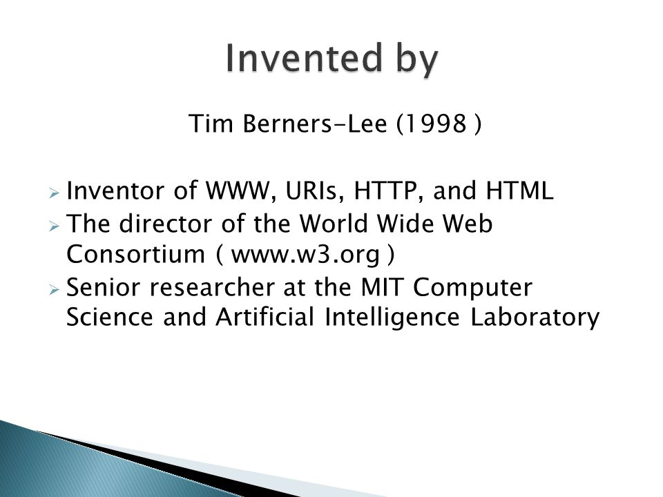 Tim Berners-Lee (1998 )  Inventor of WWW, URIs, HTTP, and HTML  The director of the World Wide Web Consortium ( www.w3.org )  Senior researcher at the MIT Computer Science and Artificial Intelligence Laboratory