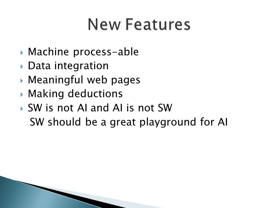  Machine process-able  Data integration  Meaningful web pages  Making deductions  SW is not AI and AI is not SW SW should be a great playground for AI