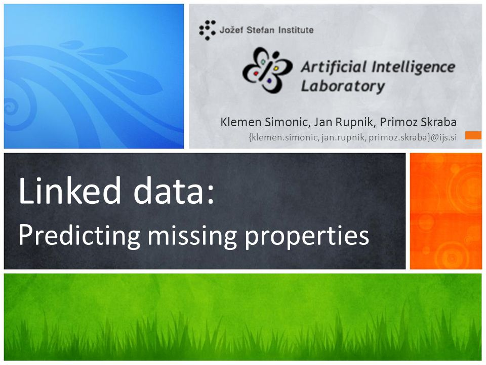 Linked data: P redicting missing properties Klemen Simonic, Jan Rupnik, Primoz Skraba {klemen.simonic, jan.rupnik, primoz.skraba}@ijs.si