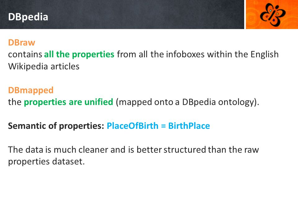 DBpedia DBraw contains all the properties from all the infoboxes within the English Wikipedia articles DBmapped the properties are unified (mapped onto a DBpedia ontology).