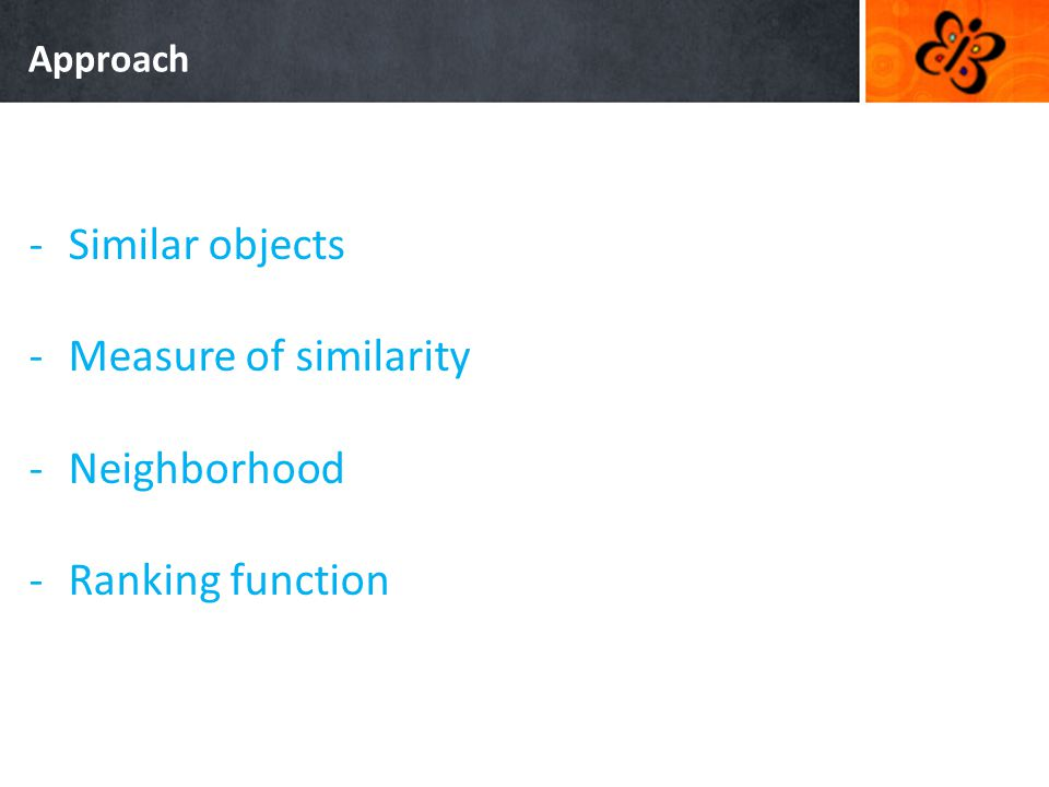 Approach -Similar objects -Measure of similarity -Neighborhood -Ranking function