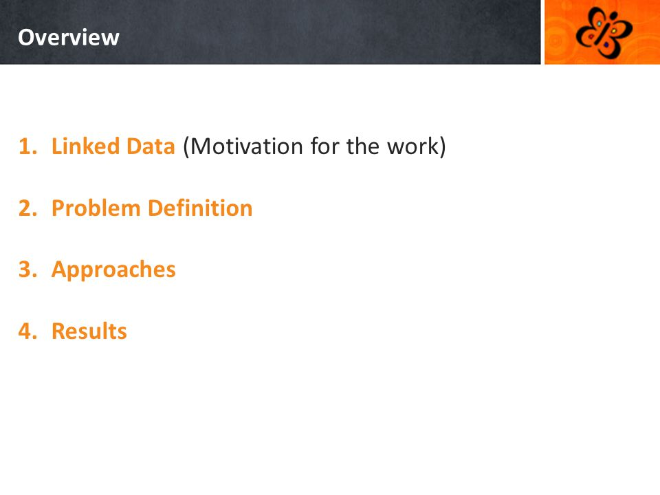 Overview 1.Linked Data (Motivation for the work) 2.Problem Definition 3.Approaches 4.Results