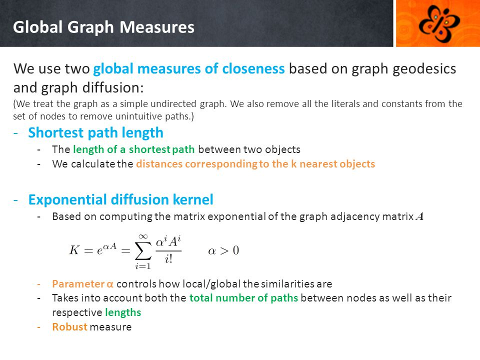 Global Graph Measures We use two global measures of closeness based on graph geodesics and graph diffusion: (We treat the graph as a simple undirected graph.