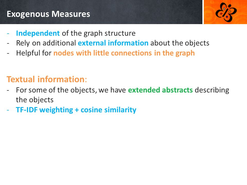 Exogenous Measures -Independent of the graph structure -Rely on additional external information about the objects -Helpful for nodes with little connections in the graph Textual information: -For some of the objects, we have extended abstracts describing the objects -TF-IDF weighting + cosine similarity