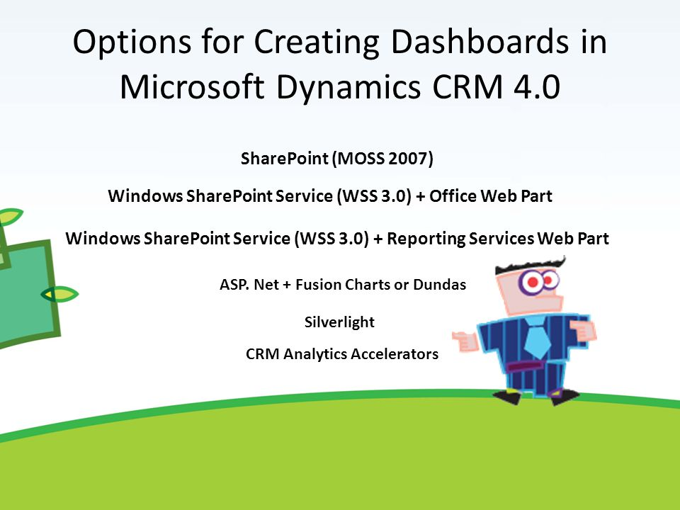 Options for Creating Dashboards in Microsoft Dynamics CRM 4.0 Windows SharePoint Service (WSS 3.0) + Office Web Part Windows SharePoint Service (WSS 3.0) + Reporting Services Web Part ASP.