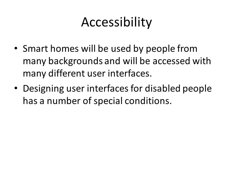 Accessibility Smart homes will be used by people from many backgrounds and will be accessed with many different user interfaces.