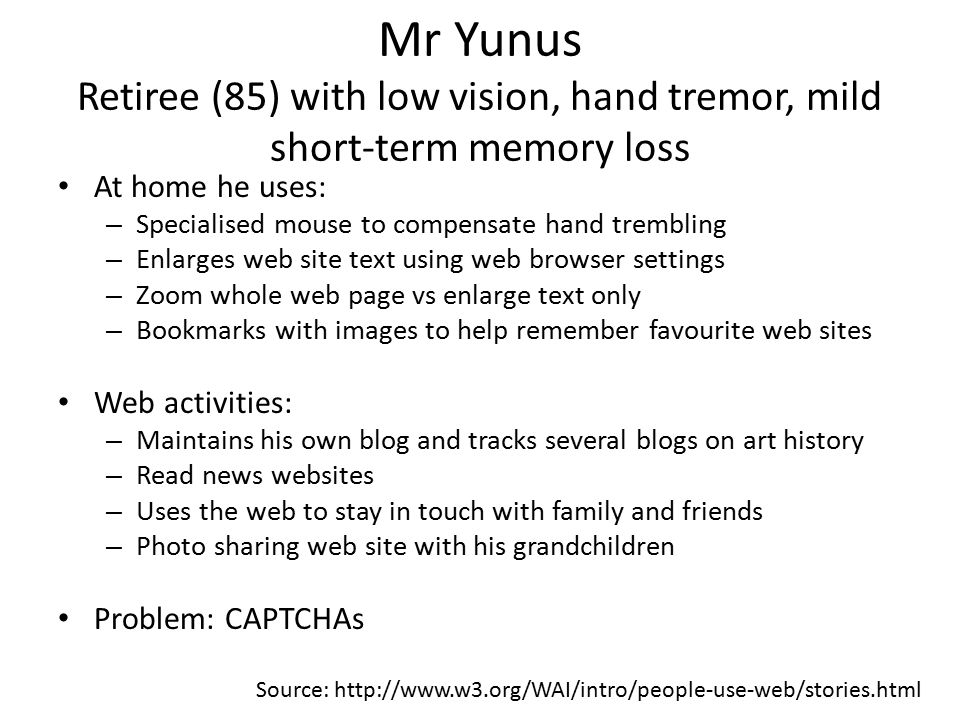 Mr Yunus Retiree (85) with low vision, hand tremor, mild short-term memory loss At home he uses: – Specialised mouse to compensate hand trembling – Enlarges web site text using web browser settings – Zoom whole web page vs enlarge text only – Bookmarks with images to help remember favourite web sites Web activities: – Maintains his own blog and tracks several blogs on art history – Read news websites – Uses the web to stay in touch with family and friends – Photo sharing web site with his grandchildren Problem: CAPTCHAs Source: http://www.w3.org/WAI/intro/people-use-web/stories.html