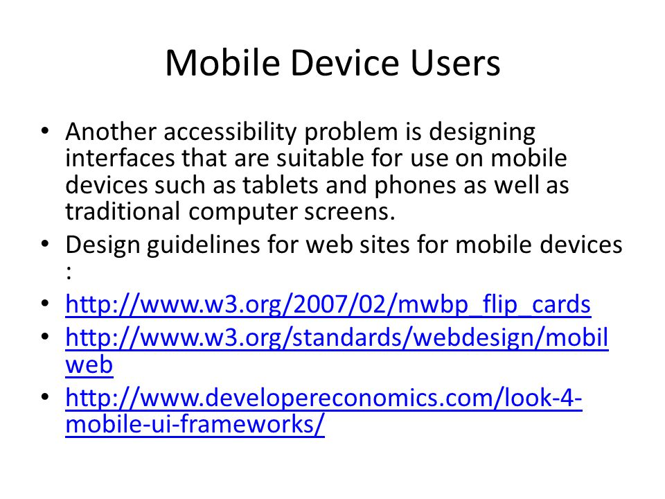 Mobile Device Users Another accessibility problem is designing interfaces that are suitable for use on mobile devices such as tablets and phones as well as traditional computer screens.