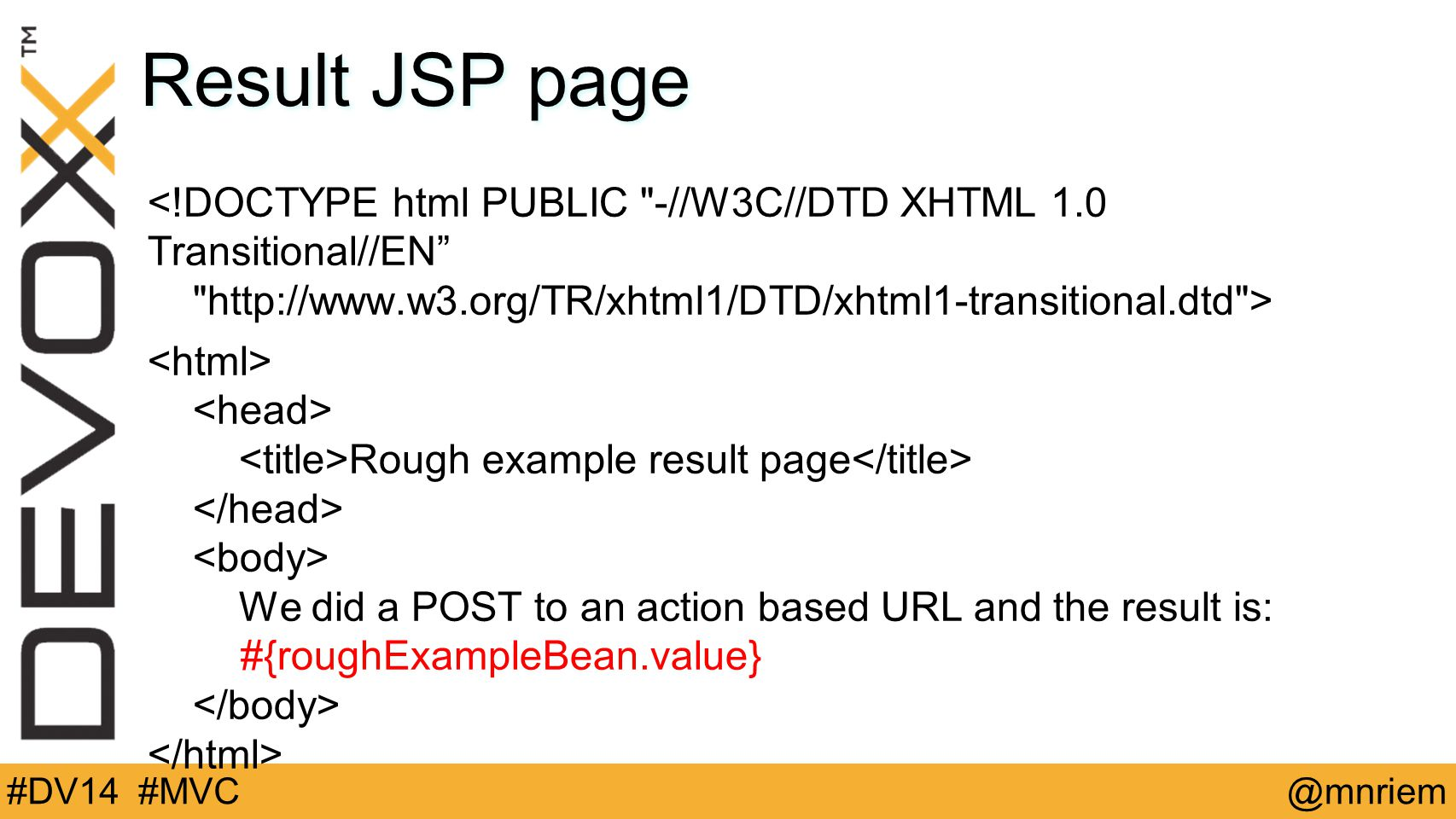 @mnriem#DV14 #MVC Result JSP page Rough example result page We did a POST to an action based URL and the result is: #{roughExampleBean.value}