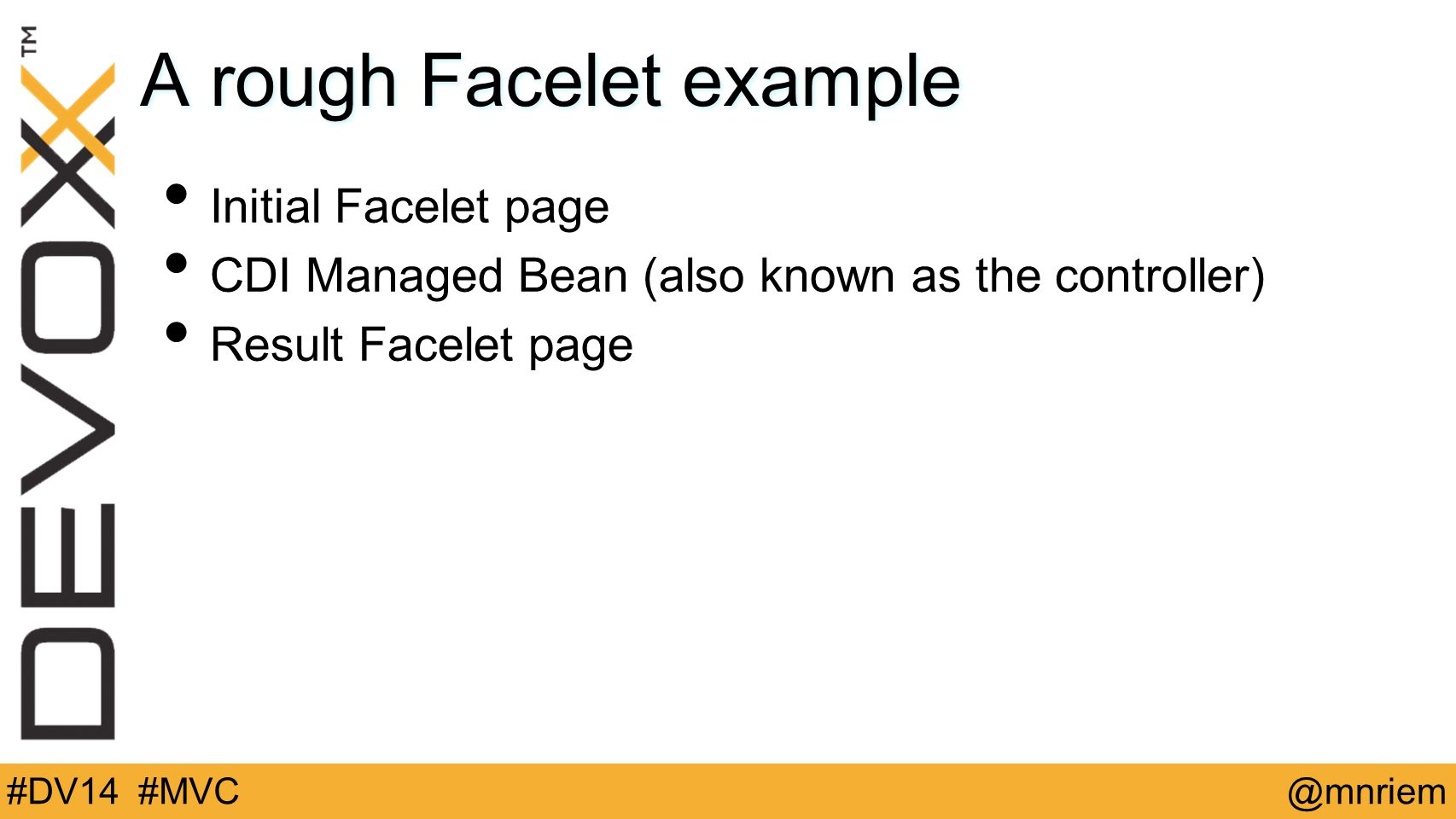 @mnriem#DV14 #MVC A rough Facelet example Initial Facelet page CDI Managed Bean (also known as the controller) Result Facelet page