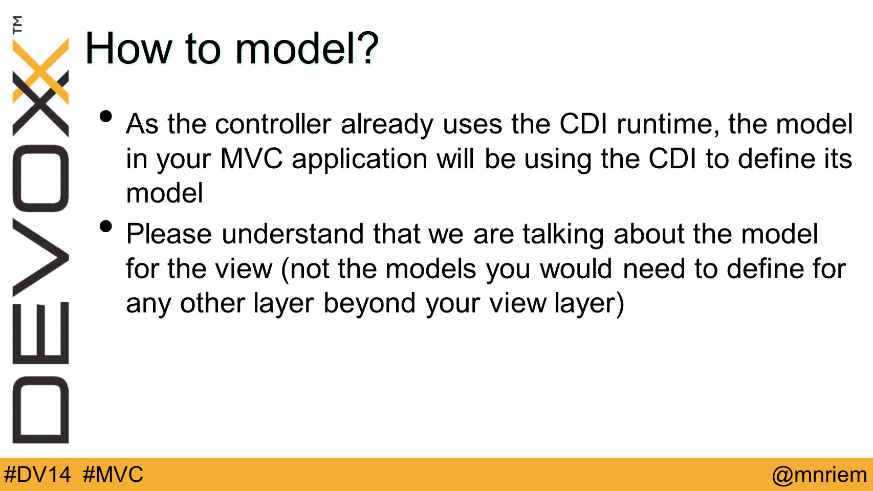 @mnriem#DV14 #MVC How to model? As the controller already uses the CDI runtime, the model in your MVC application will be using the CDI to define its
