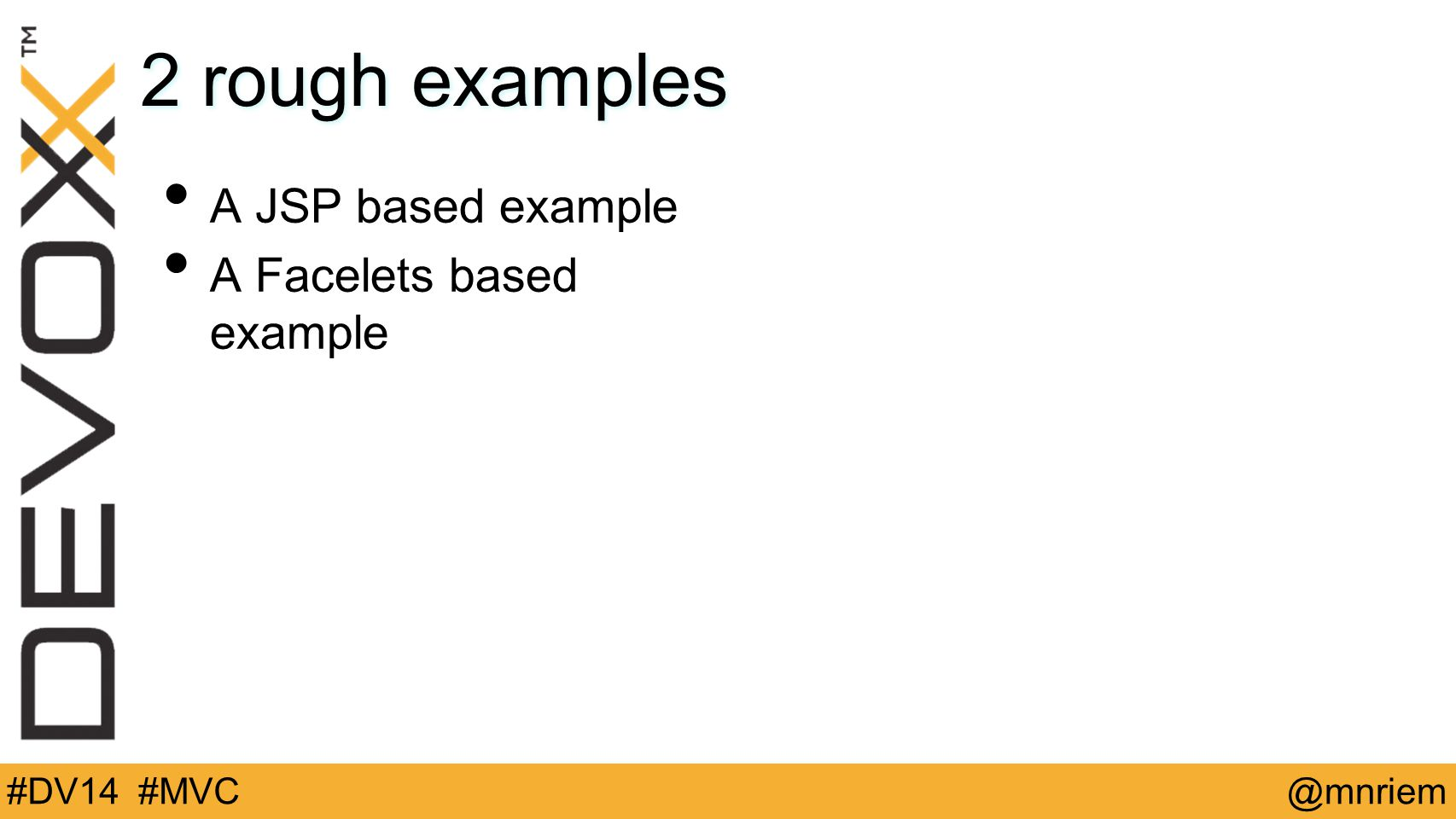 @mnriem#DV14 #MVC 2 rough examples A JSP based example A Facelets based example