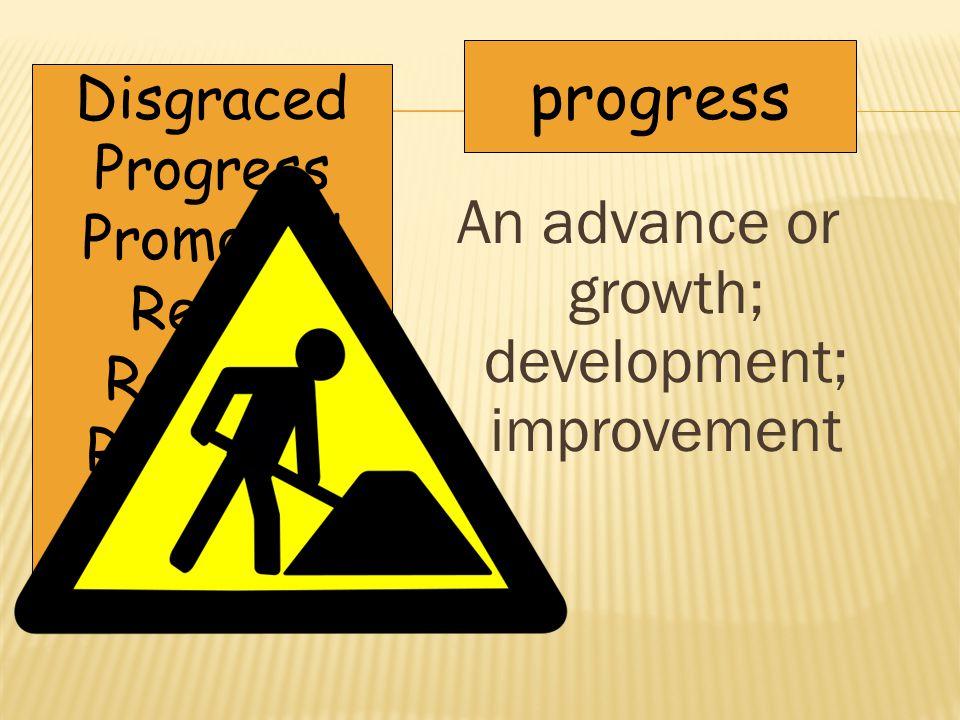 An advance or growth; development; improvement progress Disgraced Progress Promoted Relish Retreat Revolting Unison