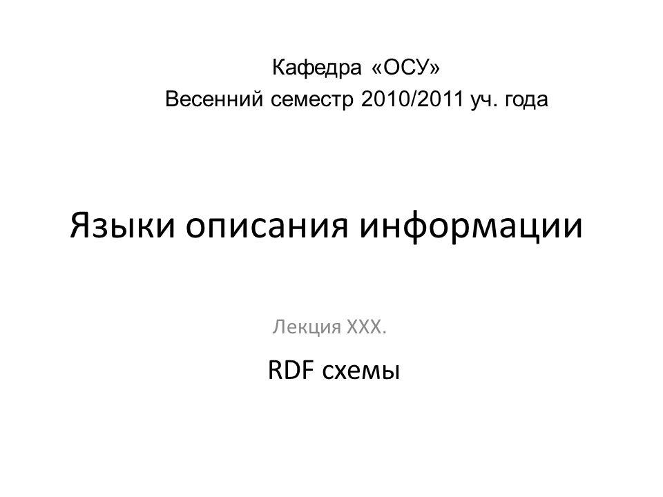Языки описания информации Лекция ХХХ. Кафедра «ОСУ» Весенний семестр 2010/2011 уч. года RDF схемы
