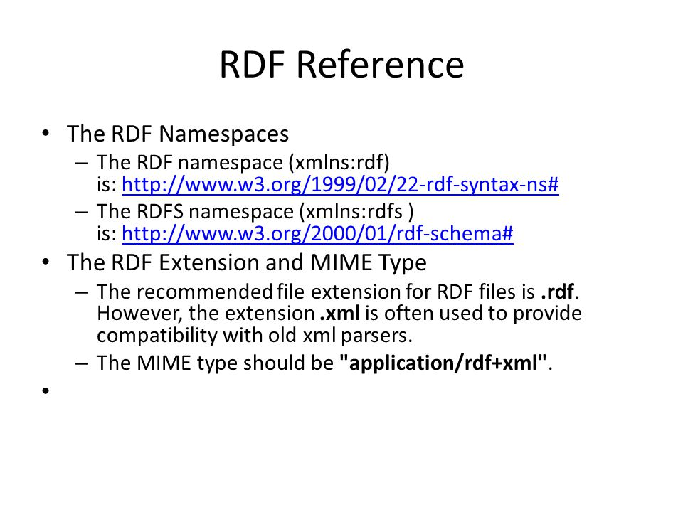 RDF Reference The RDF Namespaces – The RDF namespace (xmlns:rdf) is: http://www.w3.org/1999/02/22-rdf-syntax-ns#http://www.w3.org/1999/02/22-rdf-syntax-ns# – The RDFS namespace (xmlns:rdfs ) is: http://www.w3.org/2000/01/rdf-schema#http://www.w3.org/2000/01/rdf-schema# The RDF Extension and MIME Type – The recommended file extension for RDF files is.rdf.