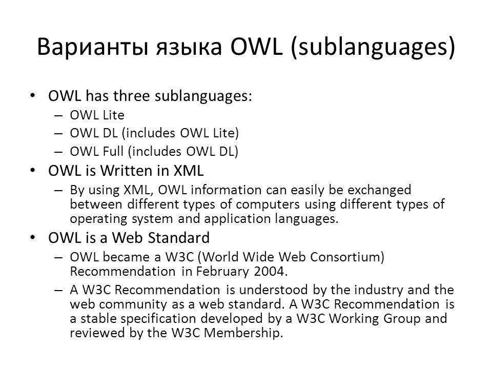 Варианты языка OWL (sublanguages) OWL has three sublanguages: – OWL Lite – OWL DL (includes OWL Lite) – OWL Full (includes OWL DL) OWL is Written in XML – By using XML, OWL information can easily be exchanged between different types of computers using different types of operating system and application languages.
