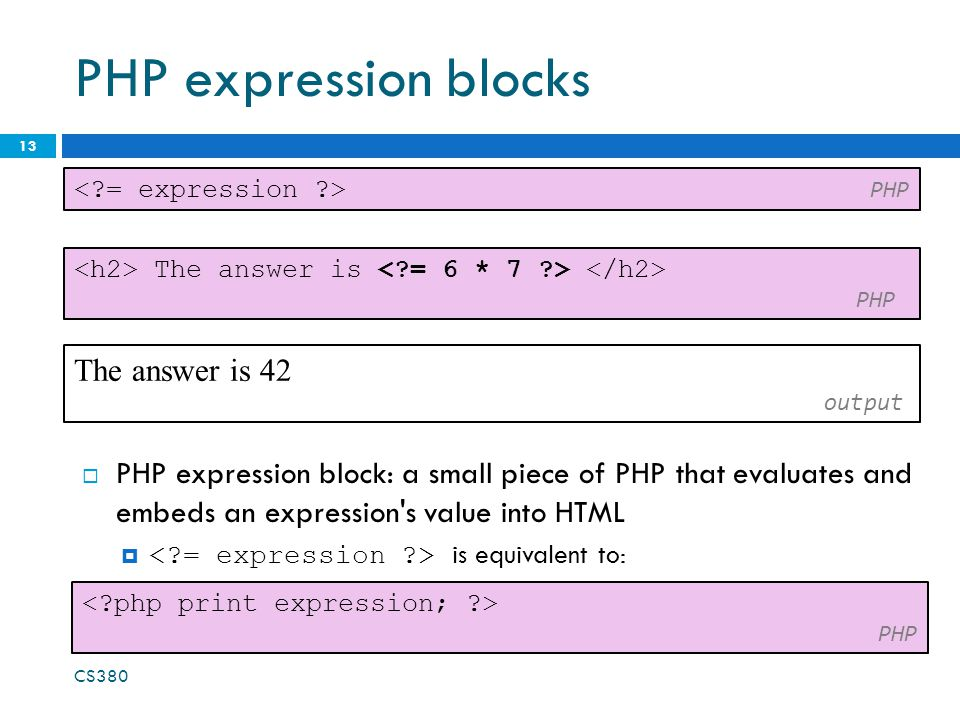 PHP expression blocks 13  PHP expression block: a small piece of PHP that evaluates and embeds an expression's value into HTML  is equivalent to: PH