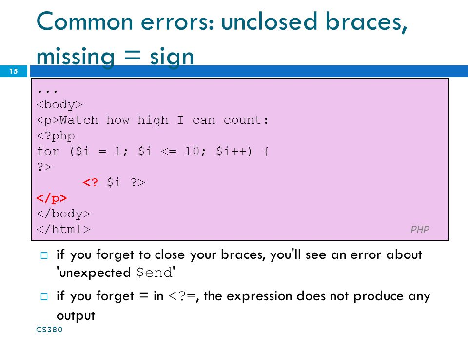 Common errors: unclosed braces, missing = sign 15... Watch how high I can count: <?php for ($i = 1; $i <= 10; $i++) { ?> PHP  if you forget to close