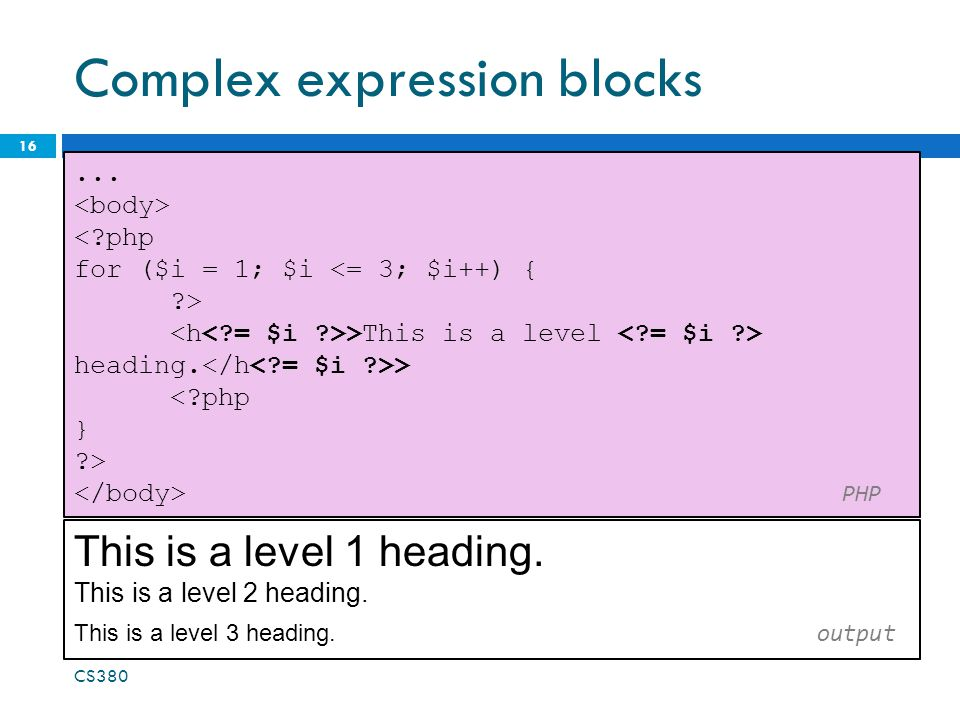 Complex expression blocks 16... <?php for ($i = 1; $i <= 3; $i++) { ?> >This is a level heading. > <?php } ?> PHP CS380 This is a level 1 heading. Thi