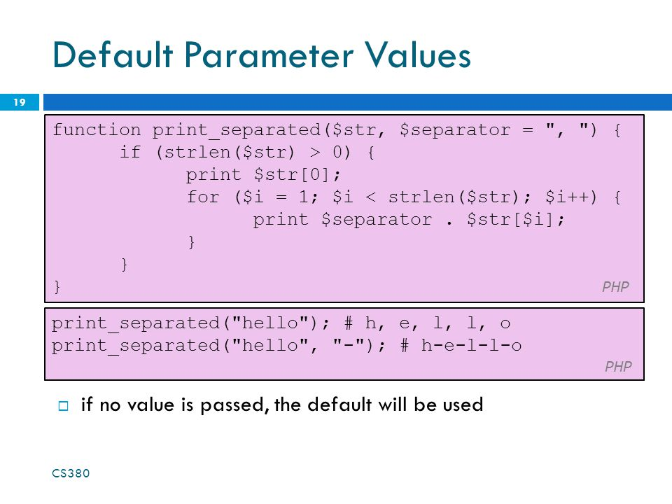 Default Parameter Values 19 function print_separated($str, $separator =