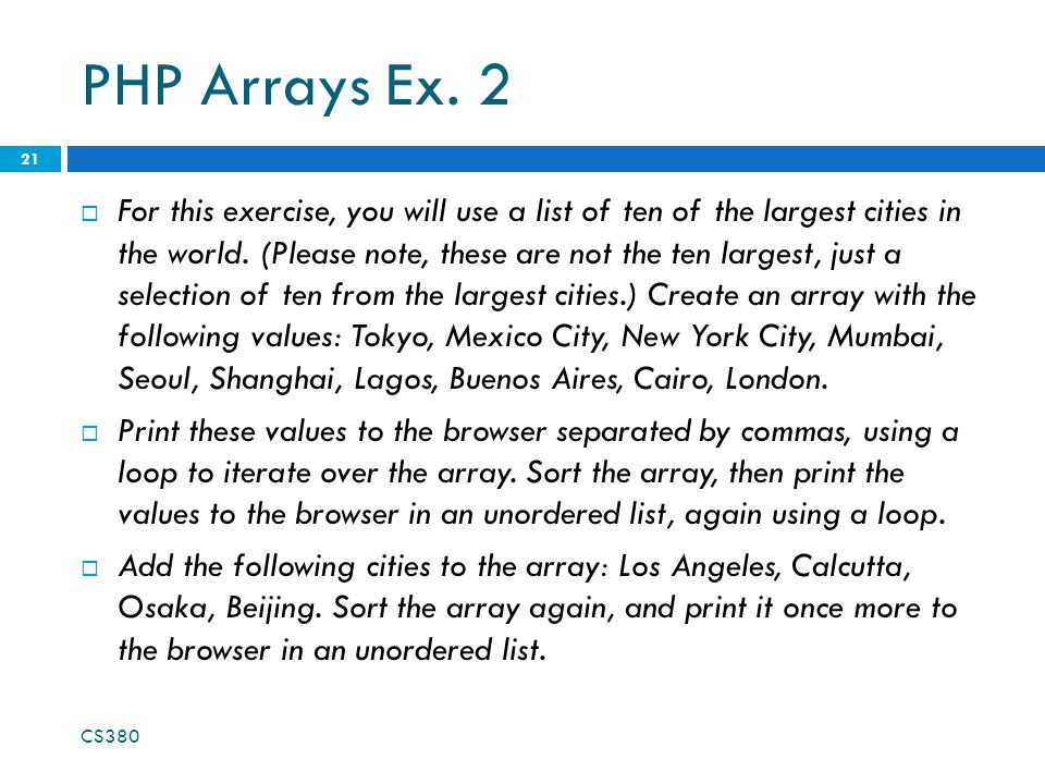 PHP Arrays Ex. 2  For this exercise, you will use a list of ten of the largest cities in the world. (Please note, these are not the ten largest, just