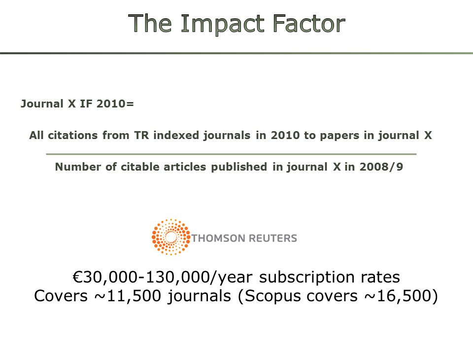 Journal X IF 2010= All citations from TR indexed journals in 2010 to papers in journal X Number of citable articles published in journal X in 2008/9 €30,000-130,000/year subscription rates Covers ~11,500 journals (Scopus covers ~16,500)