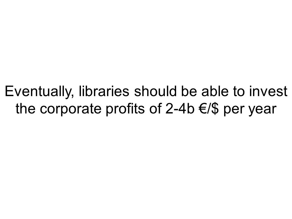 Eventually, libraries should be able to invest the corporate profits of 2-4b €/$ per year